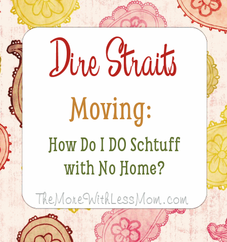 Dire Straits Moving: How Do I DO Schtuff with No Home?